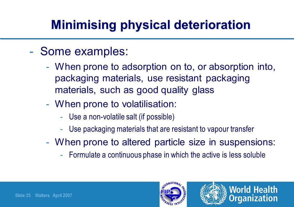 Slide 35 Walters April 2007 Minimising physical deterioration -Some examples: -When prone to adsorption on to, or absorption into, packaging materials