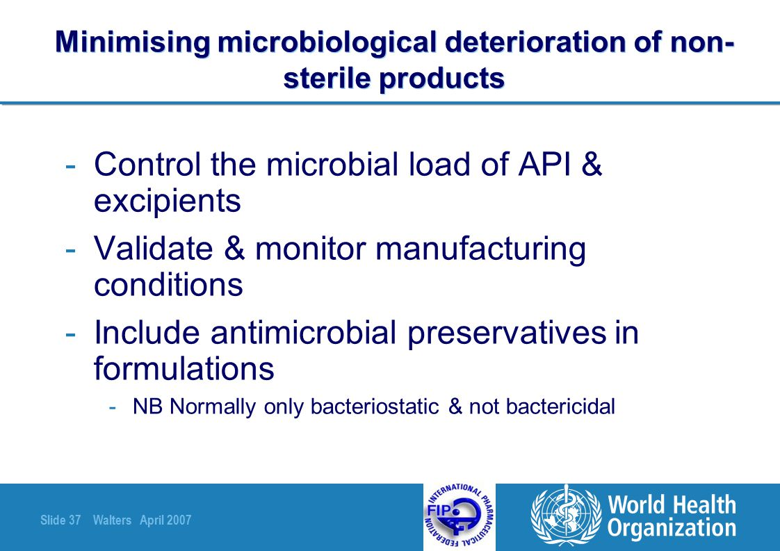 Slide 37 Walters April 2007 Minimising microbiological deterioration of non- sterile products -Control the microbial load of API & excipients -Validat