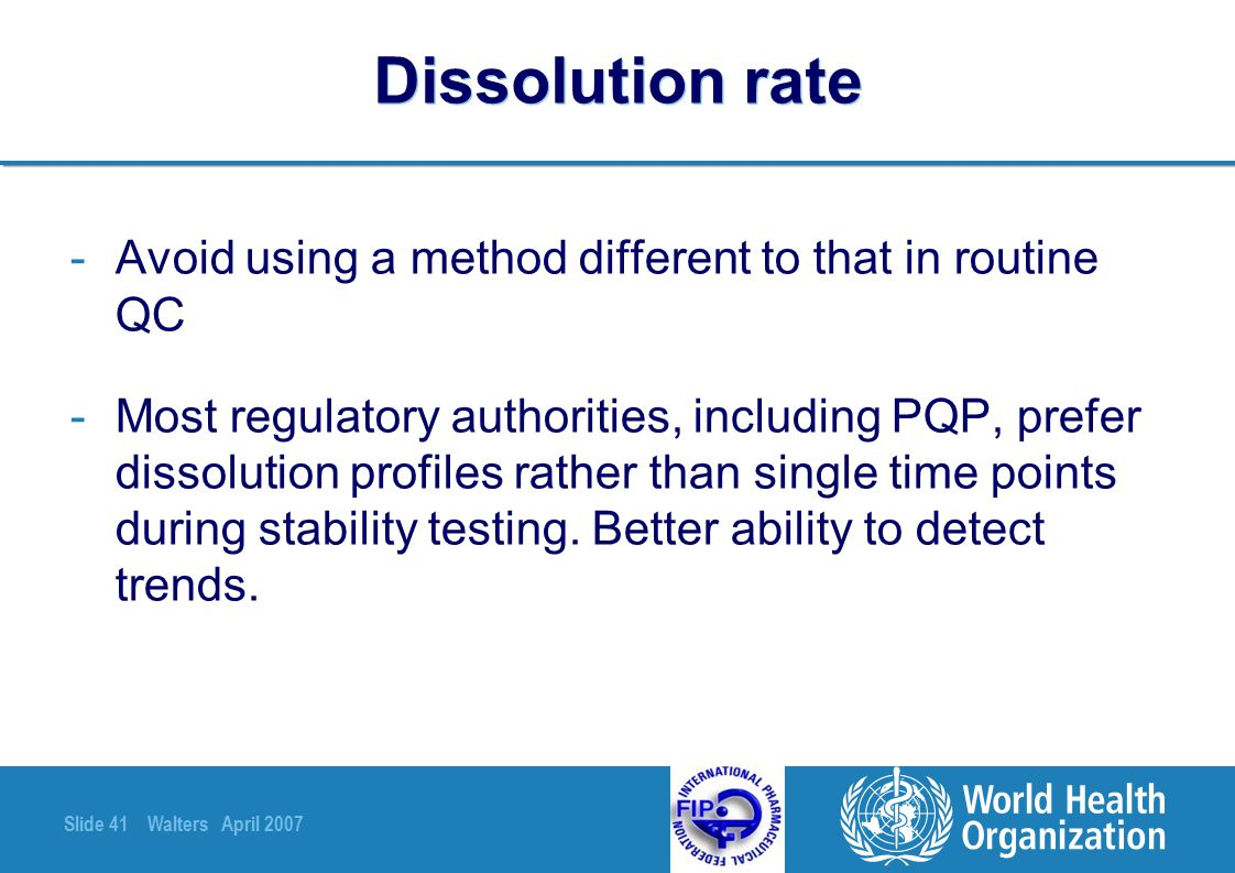 Slide 41 Walters April 2007 Dissolution rate -Avoid using a method different to that in routine QC -Most regulatory authorities, including PQP, prefer
