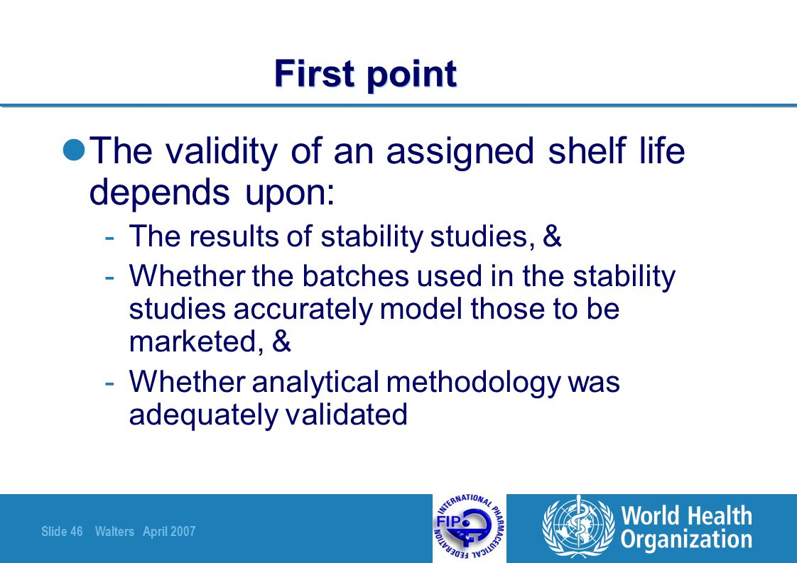 Slide 46 Walters April 2007 First point The validity of an assigned shelf life depends upon: -The results of stability studies, & -Whether the batches
