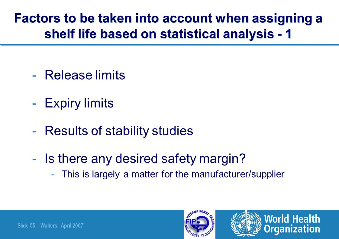 Slide 55 Walters April 2007 Factors to be taken into account when assigning a shelf life based on statistical analysis - 1 -Release limits -Expiry lim