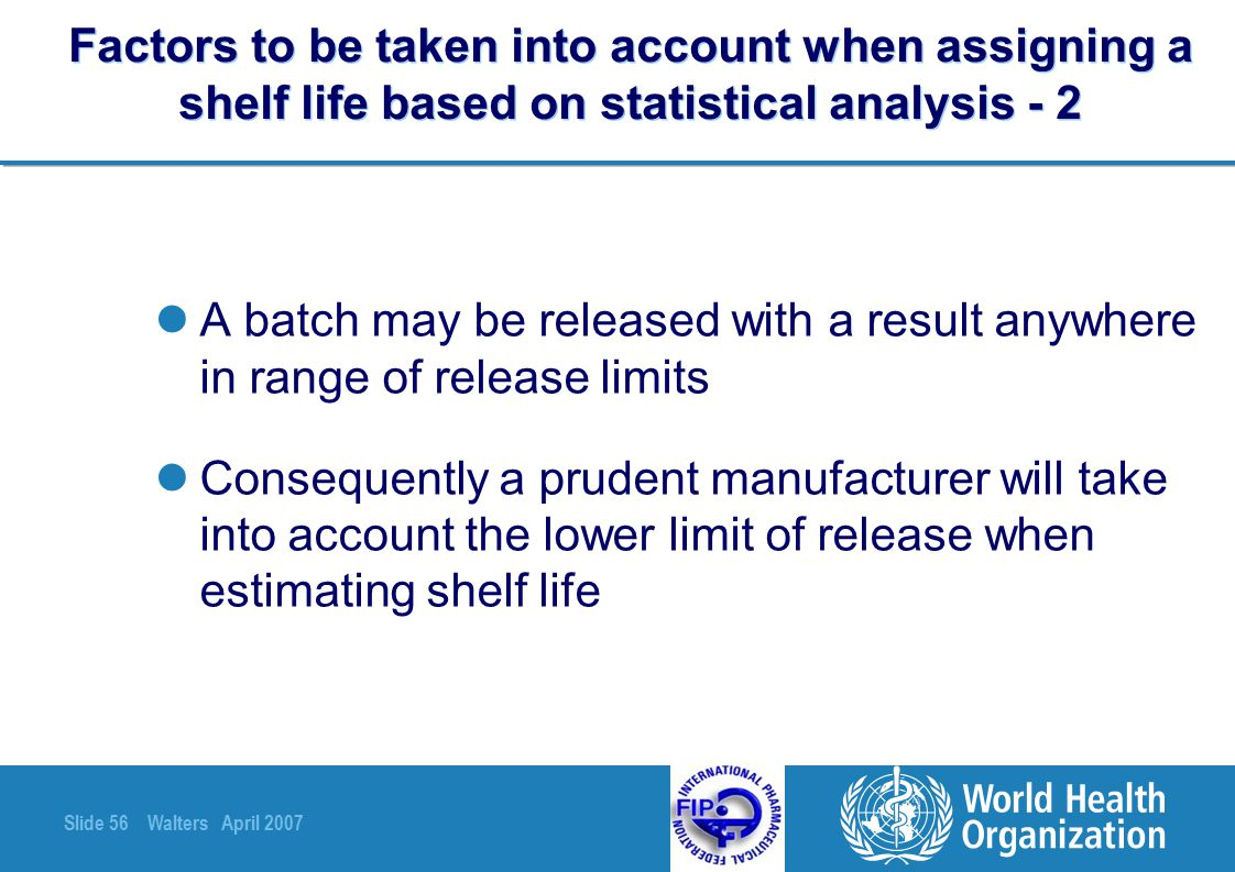 Slide 56 Walters April 2007 Factors to be taken into account when assigning a shelf life based on statistical analysis - 2 A batch may be released wit