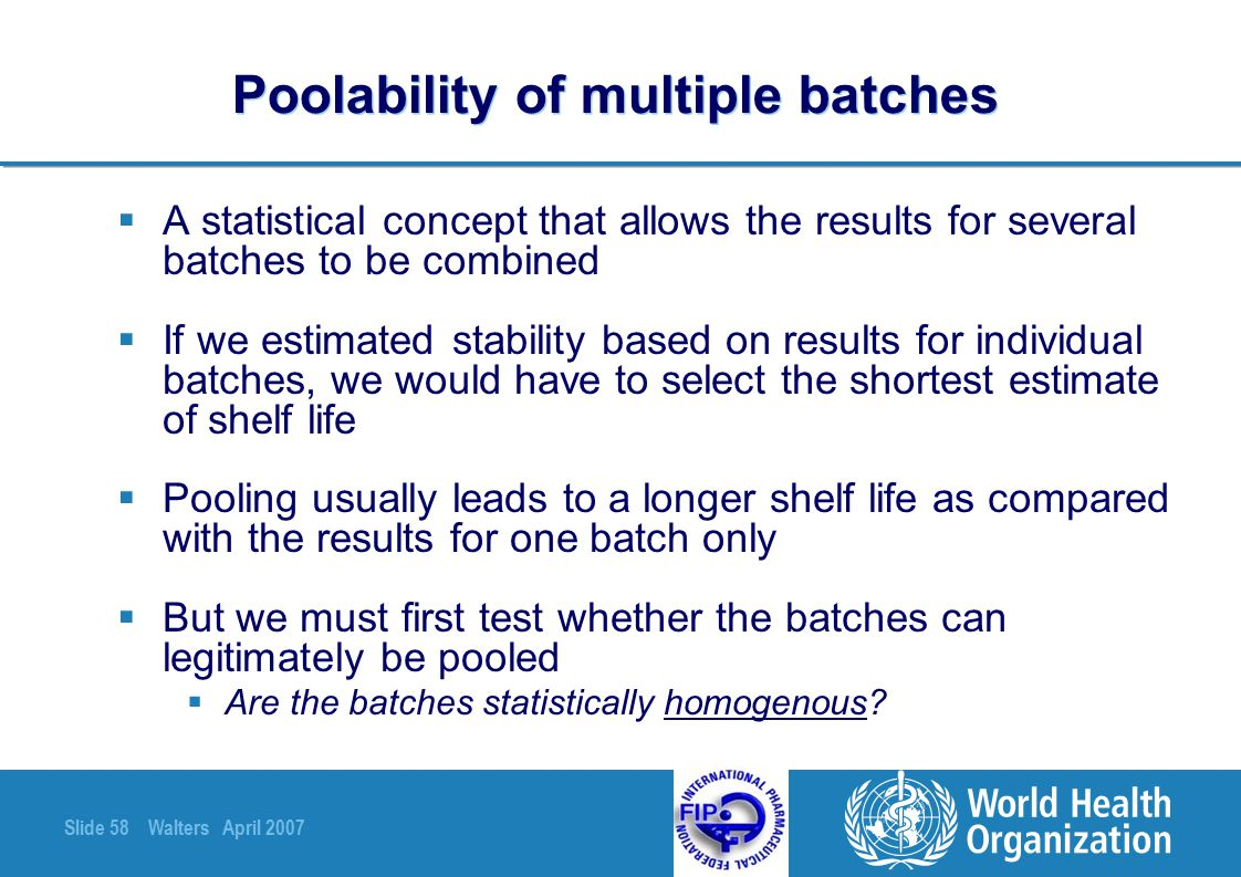Slide 58 Walters April 2007 Poolability of multiple batches  A statistical concept that allows the results for several batches to be combined  If we