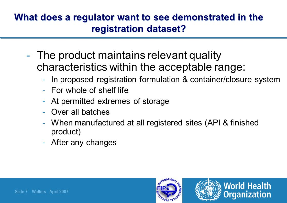 Slide 38 Walters April 2007 Appropriate tests for stability studies - 1 -Normally test same attributes as for routine QC -May use other methodology for stability testing (avoid for dissolution rate) but must be validated -Avoid changing methodology mid-study (unless correcting a clear deficiency)