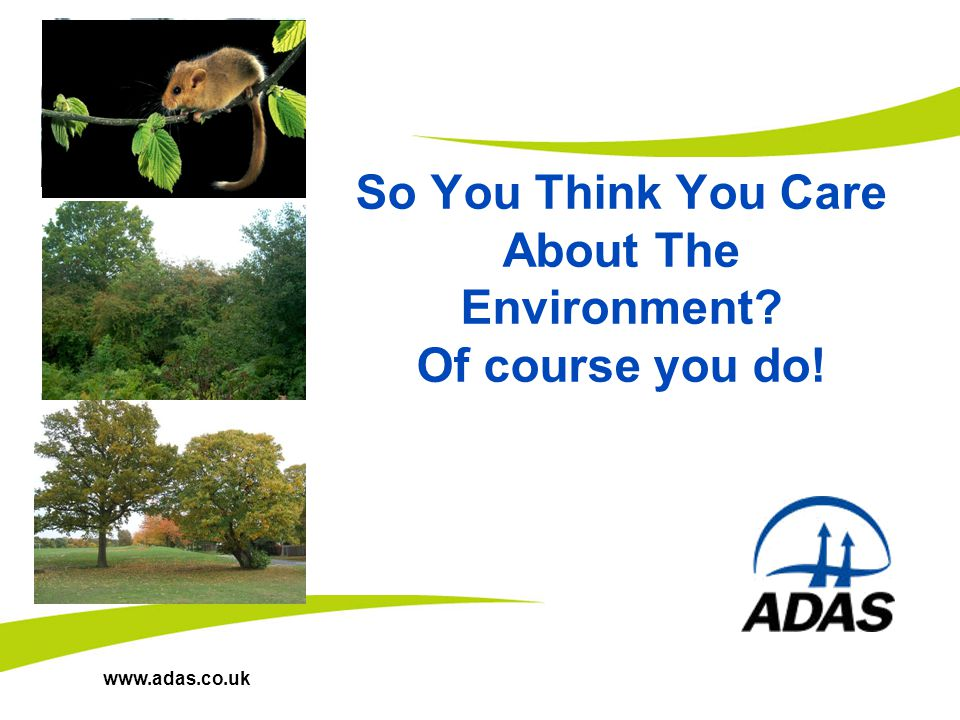 www.adas.co.uk So You Think You Care About The Environment? Of course you do!