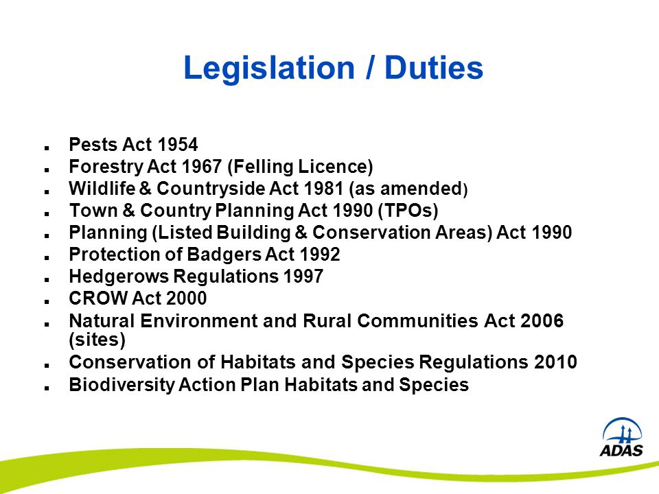Legislation / Duties Pests Act 1954 Forestry Act 1967 (Felling Licence) Wildlife & Countryside Act 1981 (as amended ) Town & Country Planning Act 1990