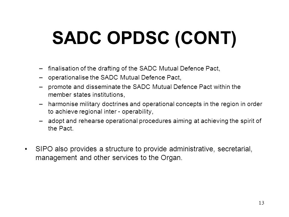 13 SADC OPDSC (CONT) –finalisation of the drafting of the SADC Mutual Defence Pact, –operationalise the SADC Mutual Defence Pact, –promote and disseminate the SADC Mutual Defence Pact within the member states institutions, –harmonise military doctrines and operational concepts in the region in order to achieve regional inter - operability, –adopt and rehearse operational procedures aiming at achieving the spirit of the Pact.
