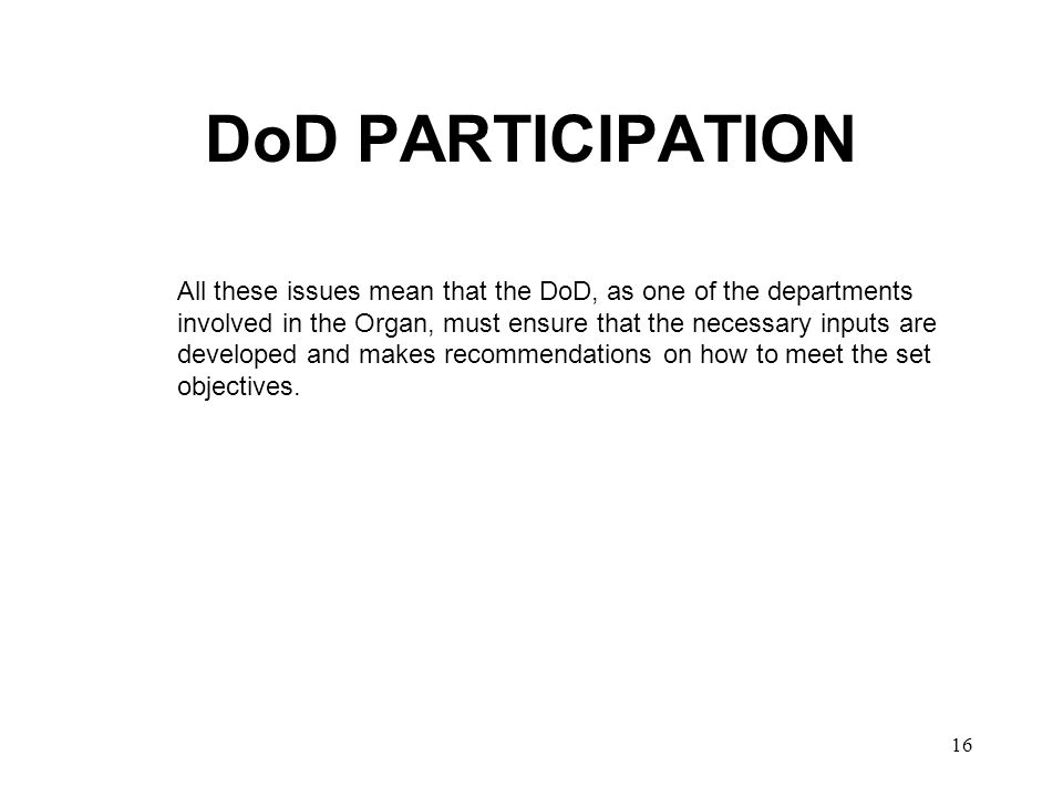 16 DoD PARTICIPATION All these issues mean that the DoD, as one of the departments involved in the Organ, must ensure that the necessary inputs are developed and makes recommendations on how to meet the set objectives.
