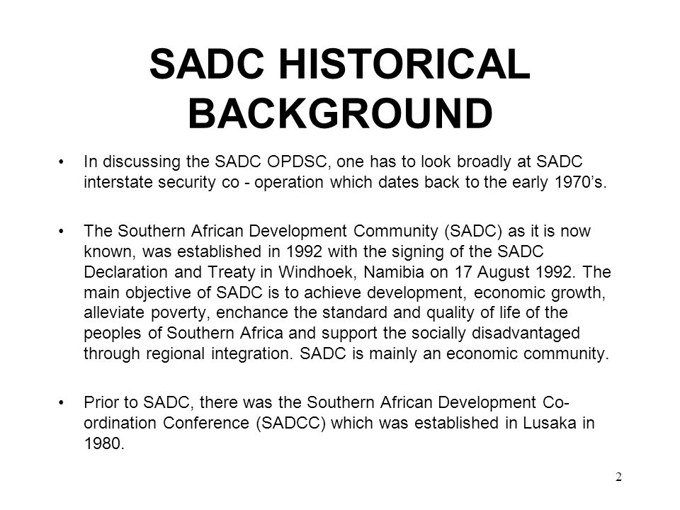 2 SADC HISTORICAL BACKGROUND In discussing the SADC OPDSC, one has to look broadly at SADC interstate security co - operation which dates back to the early 1970's.