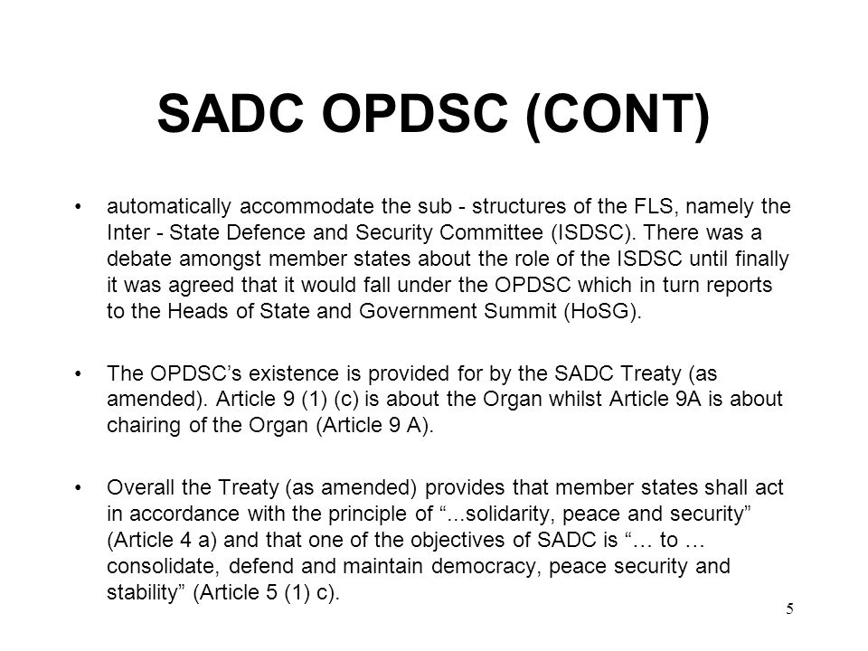 6 SADC OPDSC (CONT) The existence of the Organ is also provided for in the Protocol on Politics, Defence and Security Co - operation (PPDSC) which was approved by HoSG Summit in Blantyre, Malawi in August 2001.