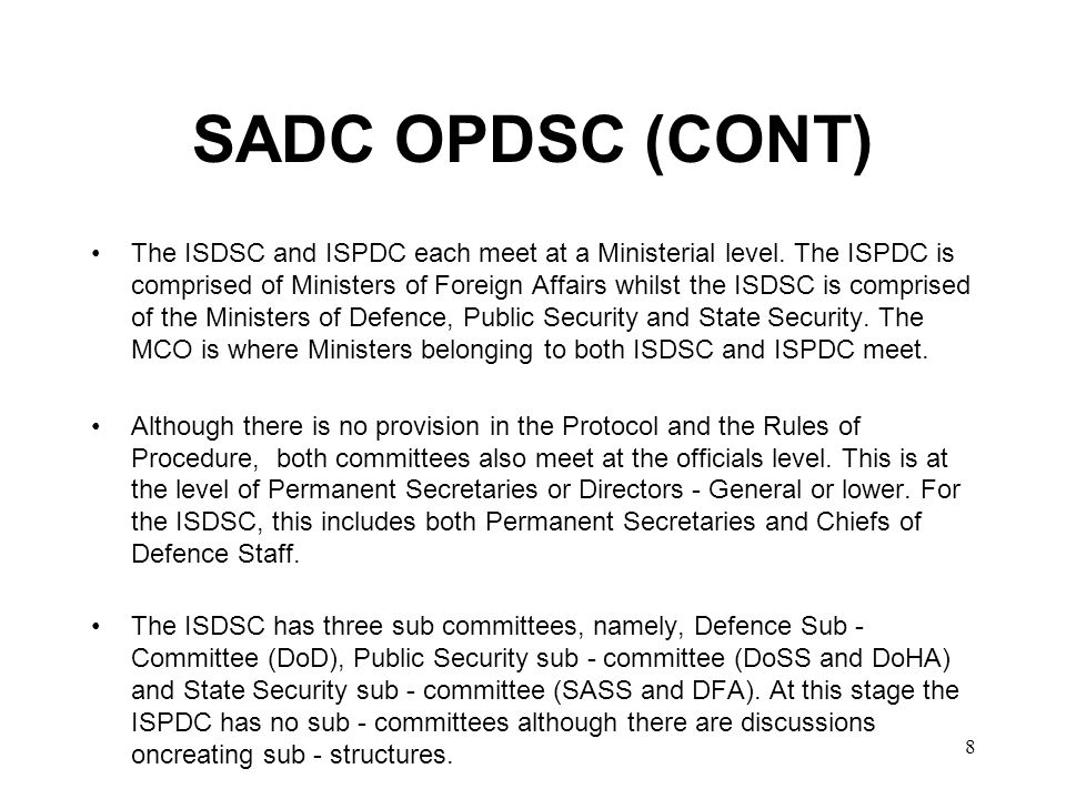 9 SADC OPDSC (CONT) Only officials comprise membership of the sub - committees usually at the level of Directors - General or Permanent Secretaries.