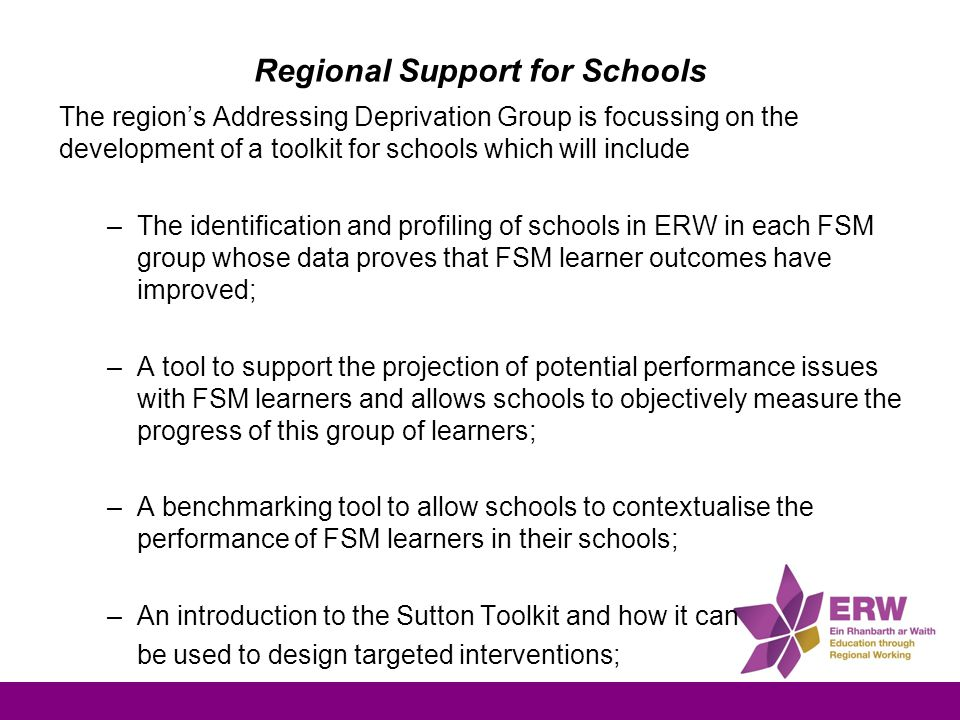 Regional Support for Schools The region's Addressing Deprivation Group is focussing on the development of a toolkit for schools which will include –The identification and profiling of schools in ERW in each FSM group whose data proves that FSM learner outcomes have improved; –A tool to support the projection of potential performance issues with FSM learners and allows schools to objectively measure the progress of this group of learners; –A benchmarking tool to allow schools to contextualise the performance of FSM learners in their schools; –An introduction to the Sutton Toolkit and how it can be used to design targeted interventions; –A repository of the latest research and literature in the field of tackling deprivation.