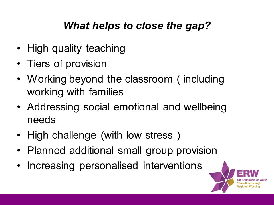 What helps to close the gap? High quality teaching Tiers of provision Working beyond the classroom ( including working with families Addressing social