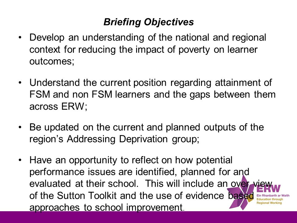 Briefing Objectives Develop an understanding of the national and regional context for reducing the impact of poverty on learner outcomes; Understand the current position regarding attainment of FSM and non FSM learners and the gaps between them across ERW; Be updated on the current and planned outputs of the region's Addressing Deprivation group; Have an opportunity to reflect on how potential performance issues are identified, planned for and evaluated at their school.