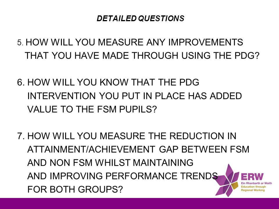 DETAILED QUESTIONS 5. HOW WILL YOU MEASURE ANY IMPROVEMENTS THAT YOU HAVE MADE THROUGH USING THE PDG? 6. HOW WILL YOU KNOW THAT THE PDG INTERVENTION Y