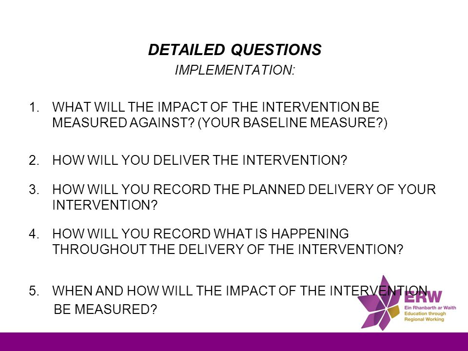 DETAILED QUESTIONS IMPLEMENTATION: 1.WHAT WILL THE IMPACT OF THE INTERVENTION BE MEASURED AGAINST? (YOUR BASELINE MEASURE?) 2.HOW WILL YOU DELIVER THE