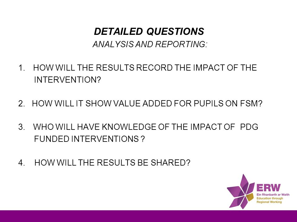 DETAILED QUESTIONS ANALYSIS AND REPORTING: 1.HOW WILL THE RESULTS RECORD THE IMPACT OF THE INTERVENTION? 2. HOW WILL IT SHOW VALUE ADDED FOR PUPILS ON