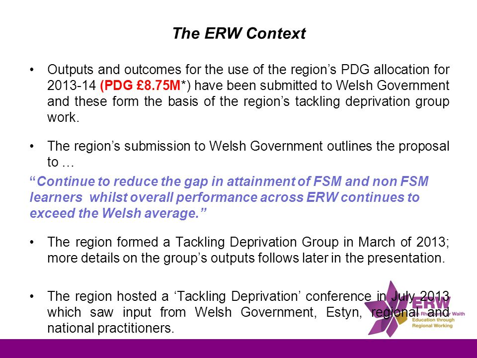 The ERW Context Outputs and outcomes for the use of the region's PDG allocation for 2013-14 (PDG £8.75M*) have been submitted to Welsh Government and