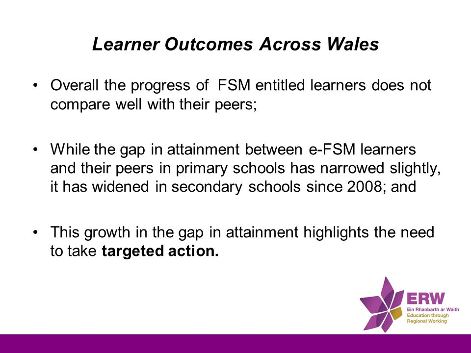 Learner Outcomes Across Wales Overall the progress of FSM entitled learners does not compare well with their peers; While the gap in attainment betwee