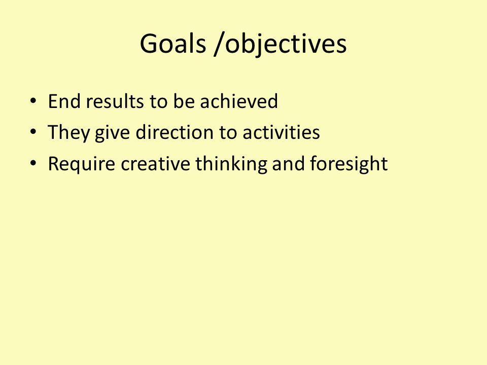 Goals /objectives End results to be achieved They give direction to activities Require creative thinking and foresight