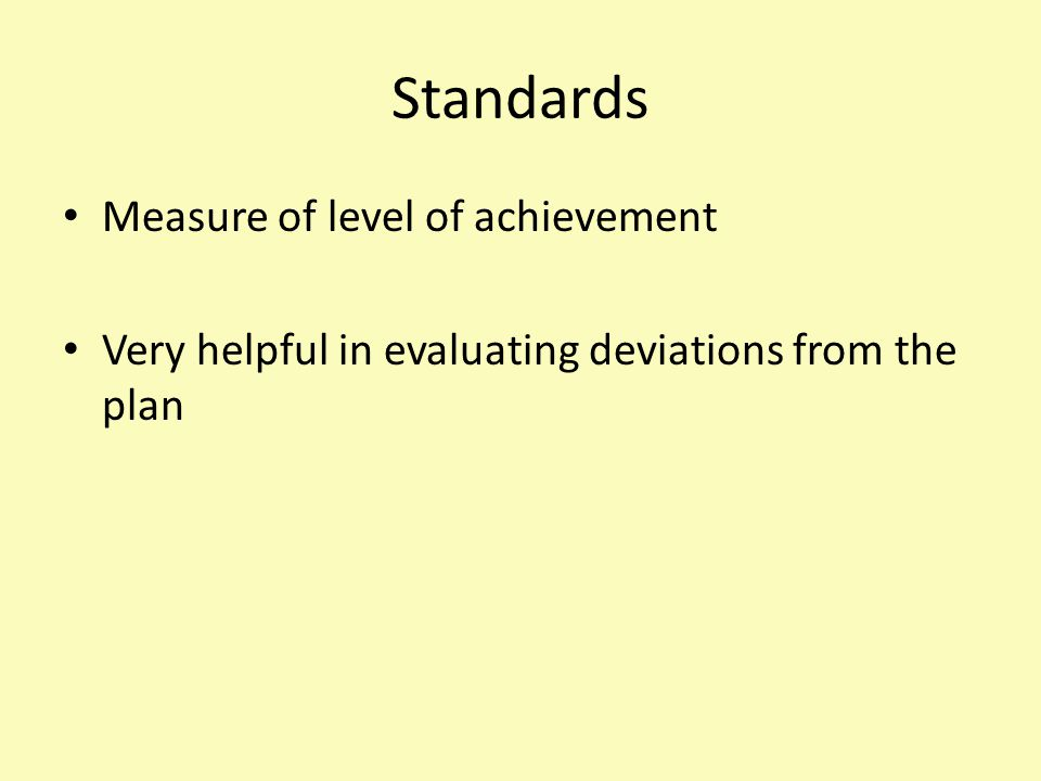 Standards Measure of level of achievement Very helpful in evaluating deviations from the plan