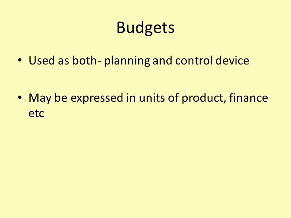 Budgets Used as both- planning and control device May be expressed in units of product, finance etc