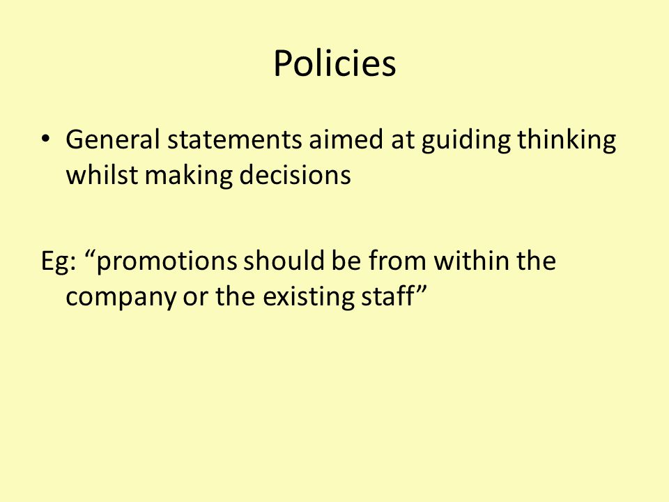 "Policies General statements aimed at guiding thinking whilst making decisions Eg: ""promotions should be from within the company or the existing staff"""