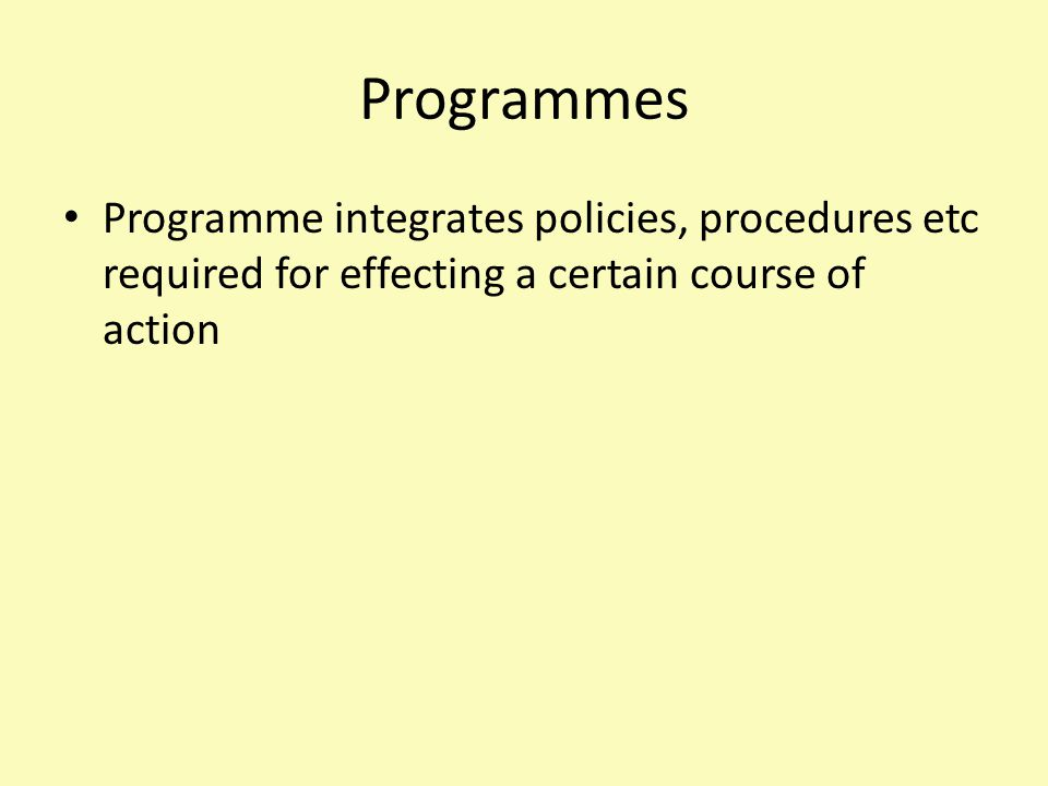 Programmes Programme integrates policies, procedures etc required for effecting a certain course of action