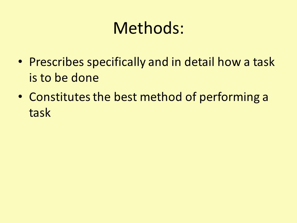 Methods: Prescribes specifically and in detail how a task is to be done Constitutes the best method of performing a task
