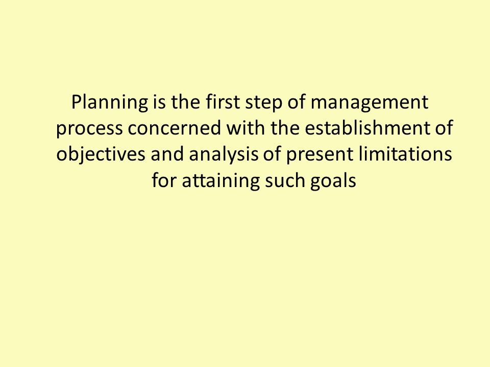 Planning is the first step of management process concerned with the establishment of objectives and analysis of present limitations for attaining such
