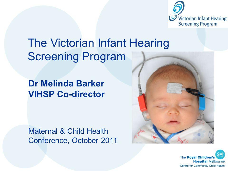 The Victorian Infant Hearing Screening Program Dr Melinda Barker VIHSP Co-director Maternal & Child Health Conference, October 2011