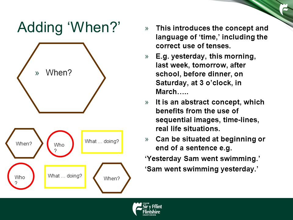 Adding 'When?' »This introduces the concept and language of 'time,' including the correct use of tenses. »E.g. yesterday, this morning, last week, tom