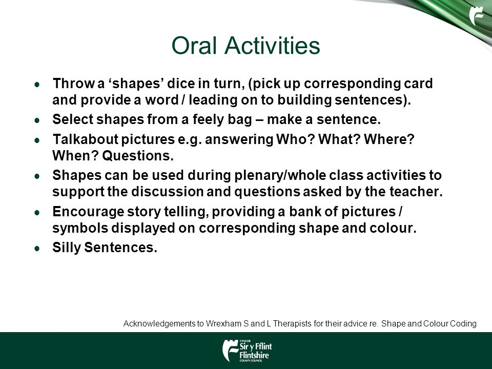 Oral Activities  Throw a 'shapes' dice in turn, (pick up corresponding card and provide a word / leading on to building sentences).  Select shapes f
