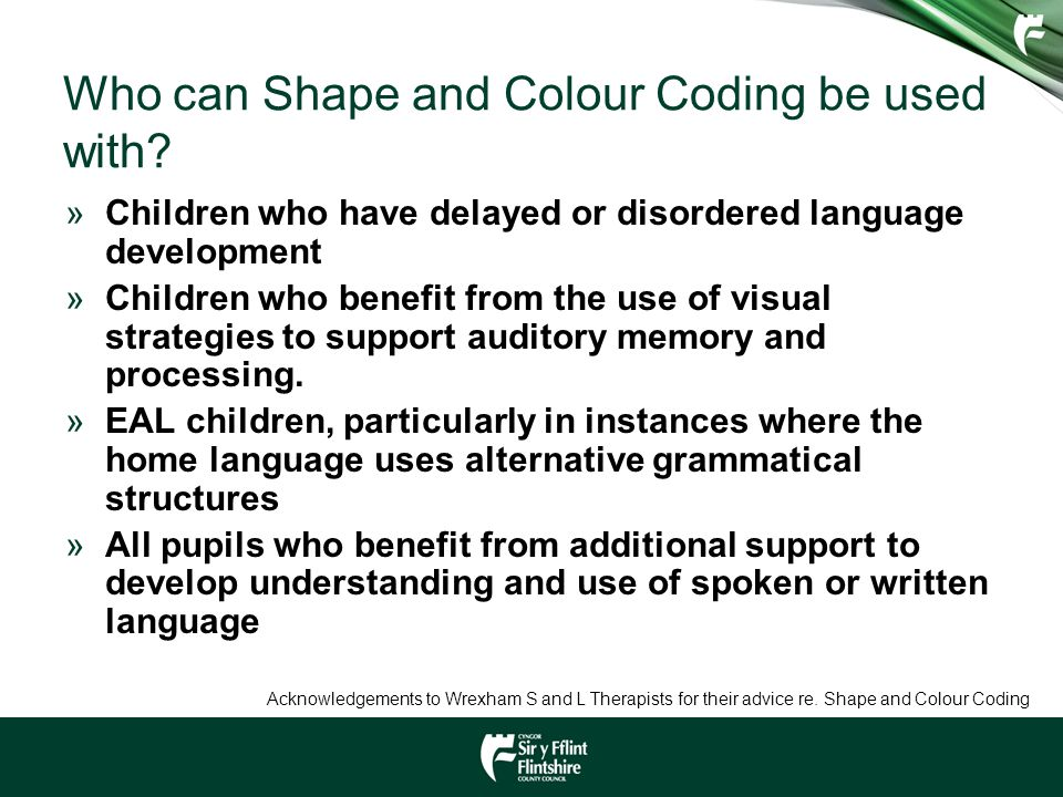 Who can Shape and Colour Coding be used with? »Children who have delayed or disordered language development »Children who benefit from the use of visu