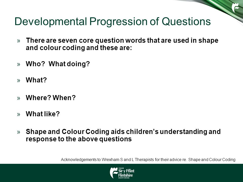 Developmental Progression of Questions »There are seven core question words that are used in shape and colour coding and these are: »Who? What doing?