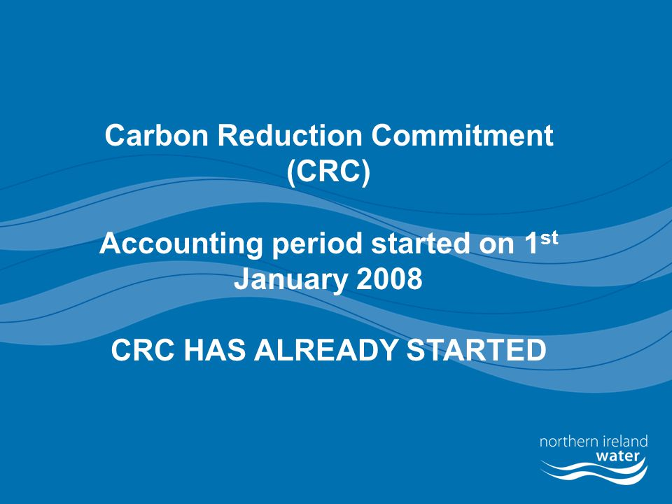 Carbon Reduction Commitment (CRC) Accounting period started on 1 st January 2008 CRC HAS ALREADY STARTED