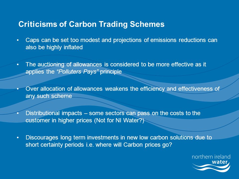 Criticisms of Carbon Trading Schemes Caps can be set too modest and projections of emissions reductions can also be highly inflated The auctioning of allowances is considered to be more effective as it applies the Polluters Pays principle Over allocation of allowances weakens the efficiency and effectiveness of any such scheme Distributional impacts – some sectors can pass on the costs to the customer in higher prices (Not for NI Water ) Discourages long term investments in new low carbon solutions due to short certainty periods i.e.