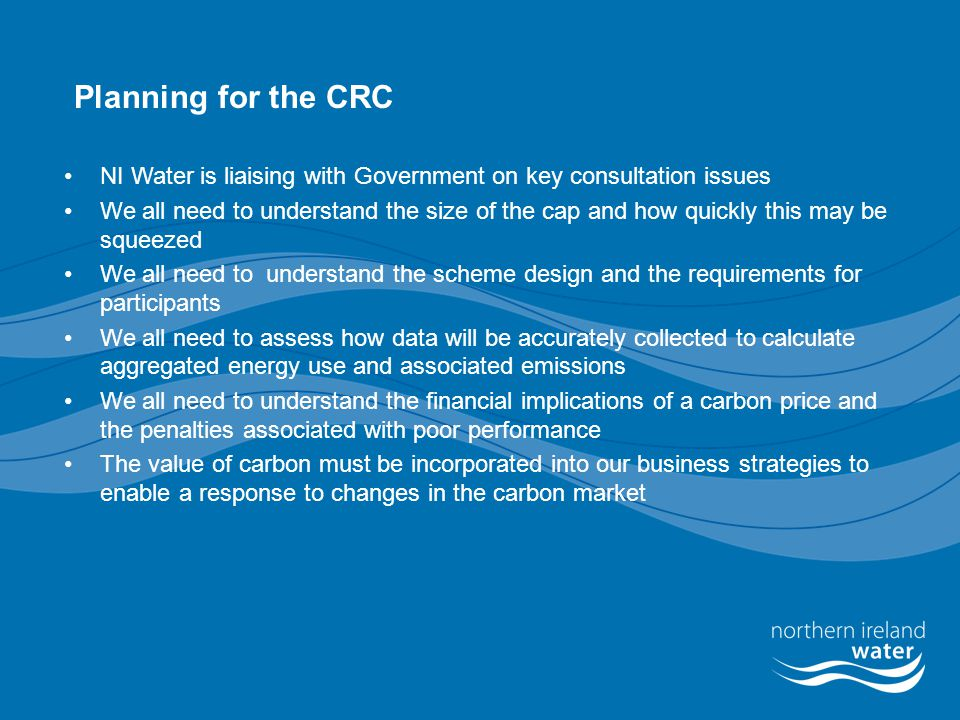 Financial Implications of the CRC for NI Water Unlikely to be cost neutral for NI Water Costs associated with metering all sites have already been incurred (EAM) Currently seeking Carbon Trust energy accreditation (EAM) Administration and transaction costs Carbon Price – will be significant at around £3.5 M  If the cost of abatement technologies is more than the price of carbon, participants MAY be more likely to pay the penalties – the more economic cost The government is proposing mandatory penalties for non compliance with scheme rules  £25 per tonne of CO2 in Phase 1 rising to £75 per tonne in Phase 2 .