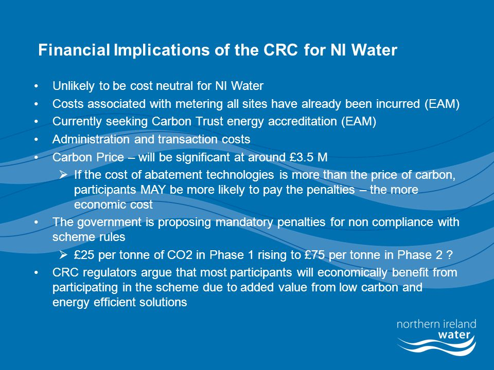 Financial Implications of the CRC for NI Water Unlikely to be cost neutral for NI Water Costs associated with metering all sites have already been inc