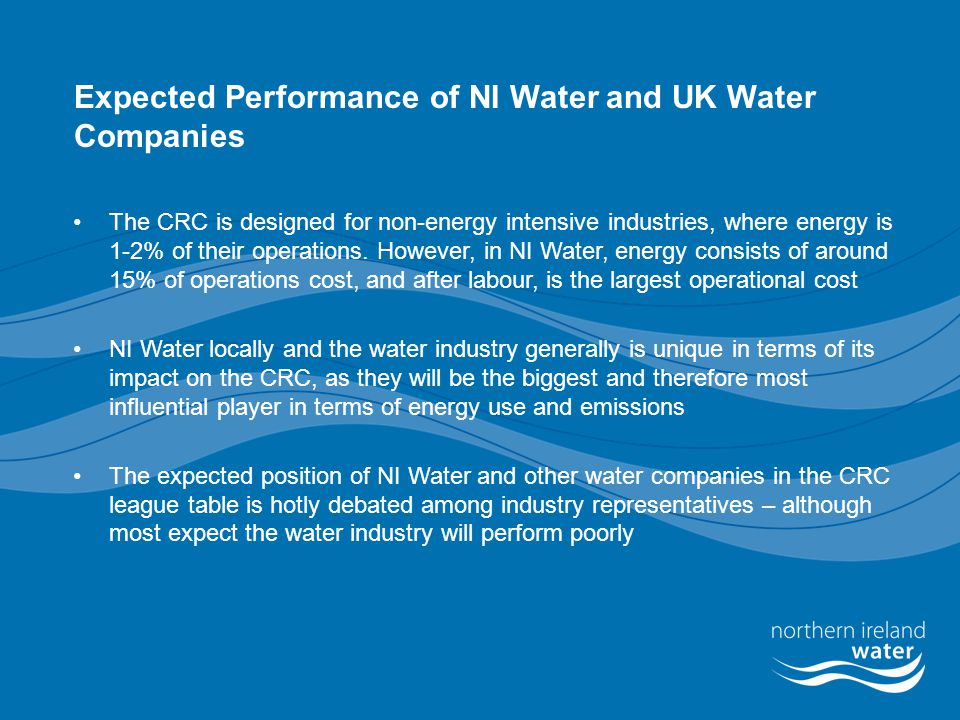 Key Challenges for NI Water (and all participants) Participation in the scheme  Understanding the emissions trading mechanism and scheme design  Bidding for allowances in an auction and trading emissions in the secondary market  Putting in place adequate plans and preparing for a cap in subsequent years  Accurately measuring energy/emissions data Double Counting Renewables  Under the CRC there will be no reductions in emissions factors from renewable energy where ROC's are claimed  Under the CRC purchased renewable energy will have the same emissions conversion factor as fossil fuel derived energy  System administrators will not count this effort twice – could disincentivise investments in renewables.