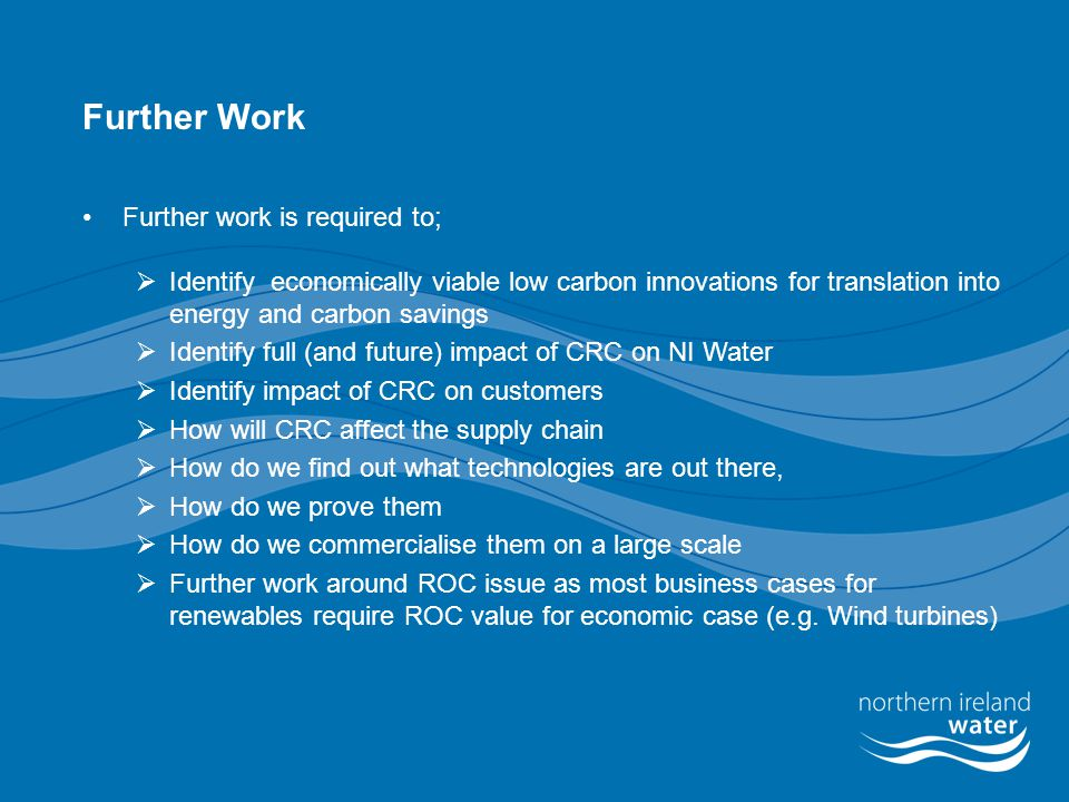 Further Work Further work is required to;  Identify economically viable low carbon innovations for translation into energy and carbon savings  Identify full (and future) impact of CRC on NI Water  Identify impact of CRC on customers  How will CRC affect the supply chain  How do we find out what technologies are out there,  How do we prove them  How do we commercialise them on a large scale  Further work around ROC issue as most business cases for renewables require ROC value for economic case (e.g.