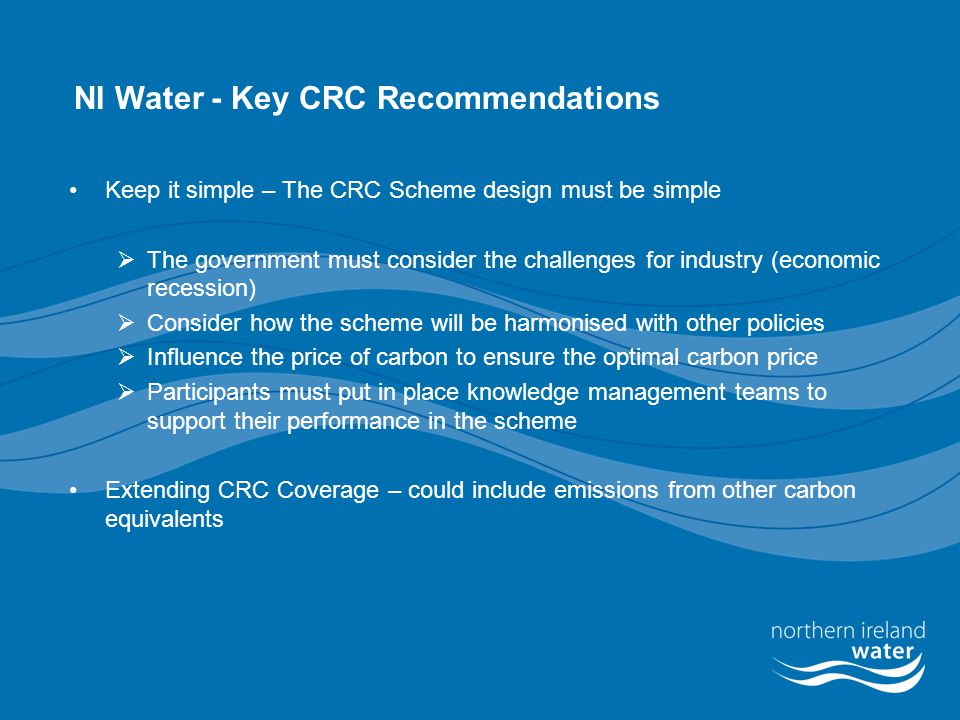 NI Water - Key CRC Recommendations Keep it simple – The CRC Scheme design must be simple  The government must consider the challenges for industry (economic recession)  Consider how the scheme will be harmonised with other policies  Influence the price of carbon to ensure the optimal carbon price  Participants must put in place knowledge management teams to support their performance in the scheme Extending CRC Coverage – could include emissions from other carbon equivalents