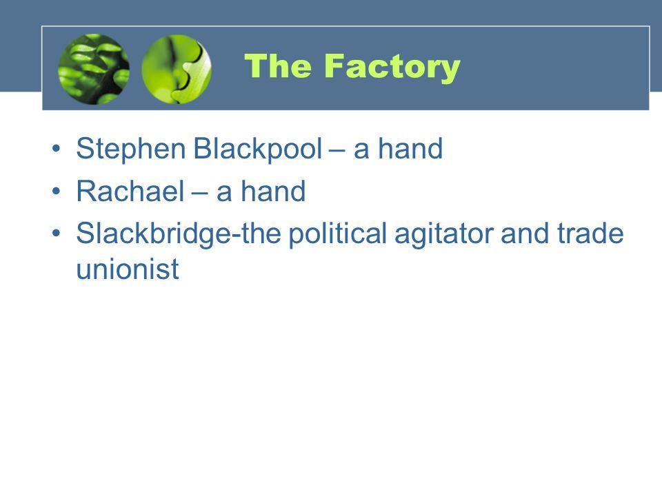 The Factory Stephen Blackpool – a hand Rachael – a hand Slackbridge-the political agitator and trade unionist