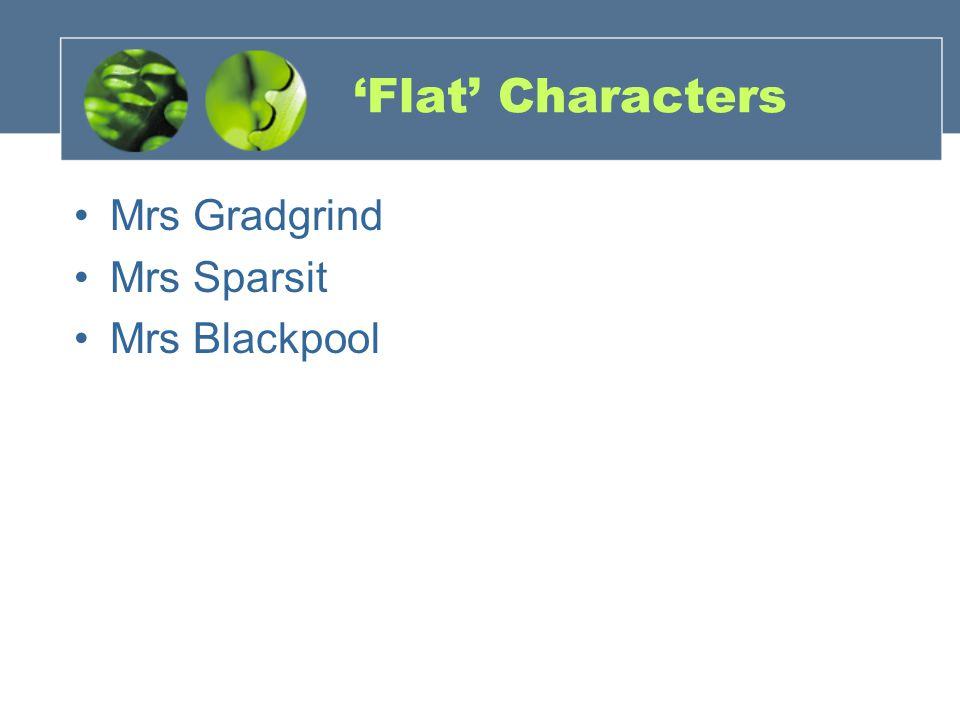 'Flat' Characters Mrs Gradgrind Mrs Sparsit Mrs Blackpool