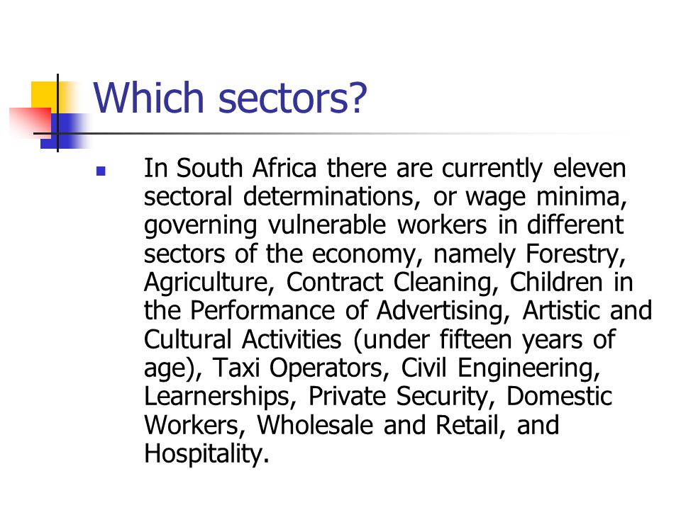 Which sectors? In South Africa there are currently eleven sectoral determinations, or wage minima, governing vulnerable workers in different sectors o