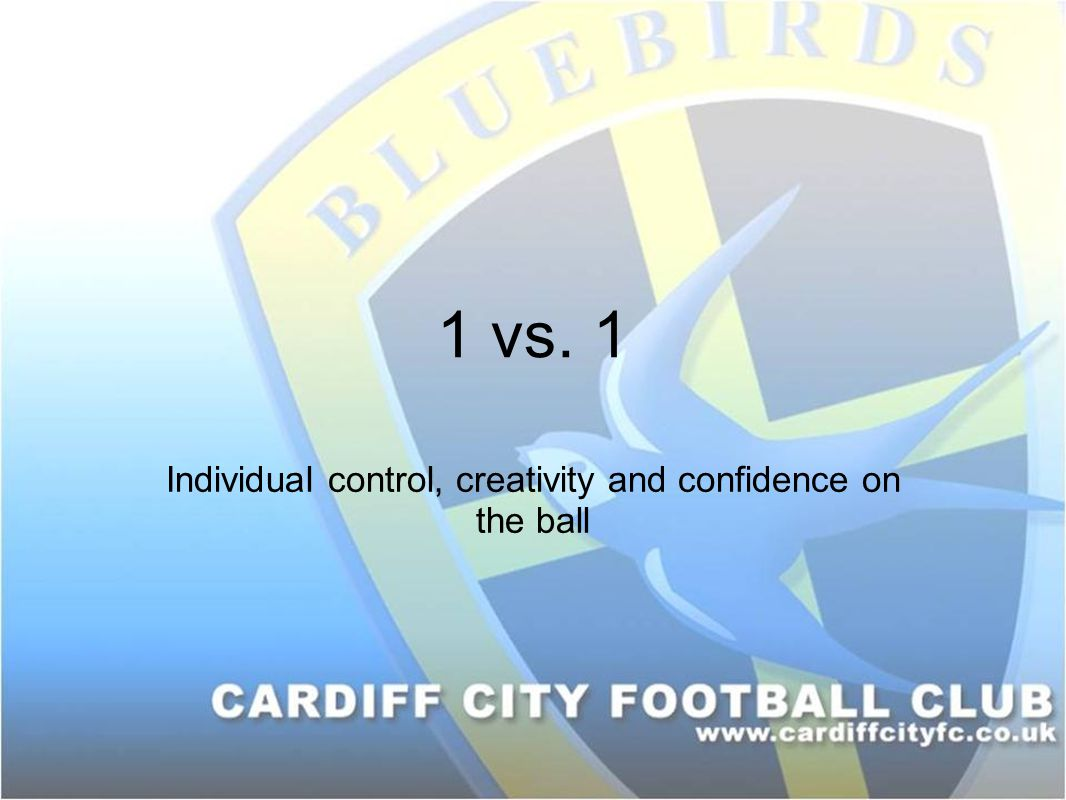 1 vs. 1 Individual control, creativity and confidence on the ball