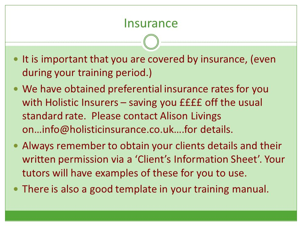 Insurance It is important that you are covered by insurance, (even during your training period.) We have obtained preferential insurance rates for you with Holistic Insurers – saving you ££££ off the usual standard rate.