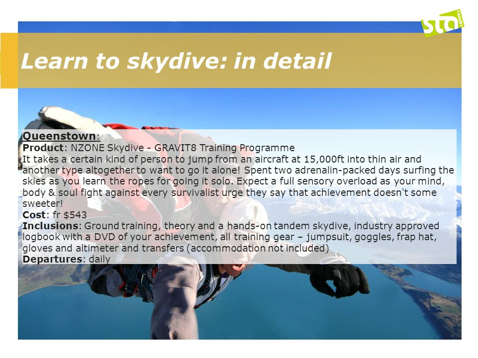 Learn to skydive: in detail Queenstown : Product: NZONE Skydive - GRAVIT8 Training Programme It takes a certain kind of person to jump from an aircraft at 15,000ft into thin air and another type altogether to want to go it alone.