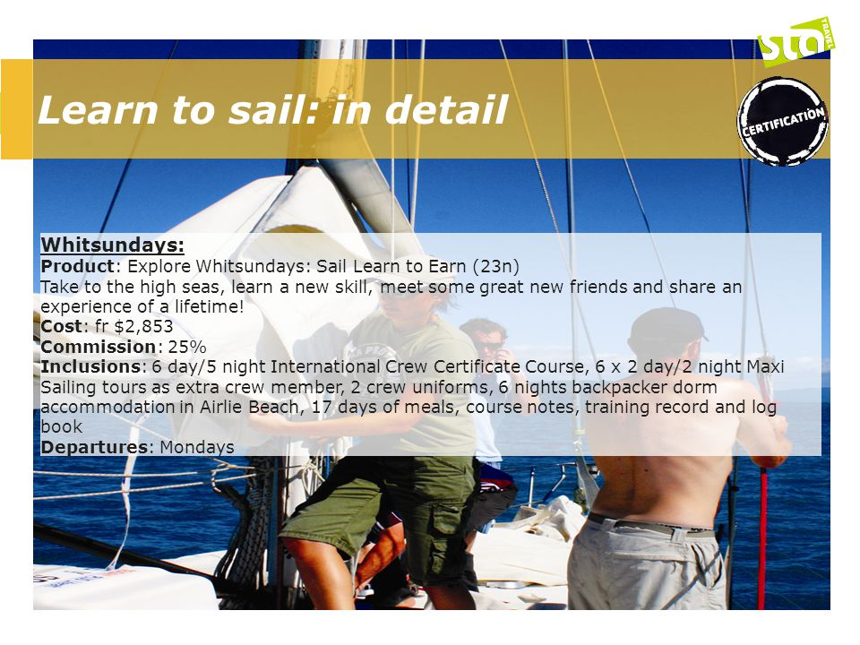 Learn to sail: in detail Whitsundays: Product: Explore Whitsundays: Sail Learn to Earn (23n) Take to the high seas, learn a new skill, meet some great new friends and share an experience of a lifetime.