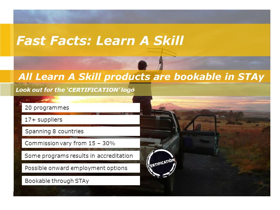 All Learn A Skill products are bookable in STAy Look out for the 'CERTIFICATION' logo 20 programmes 17+ suppliers Spanning 8 countries Commission vary from 15 – 30% Some programs results in accreditation Bookable through STAy Possible onward employment options